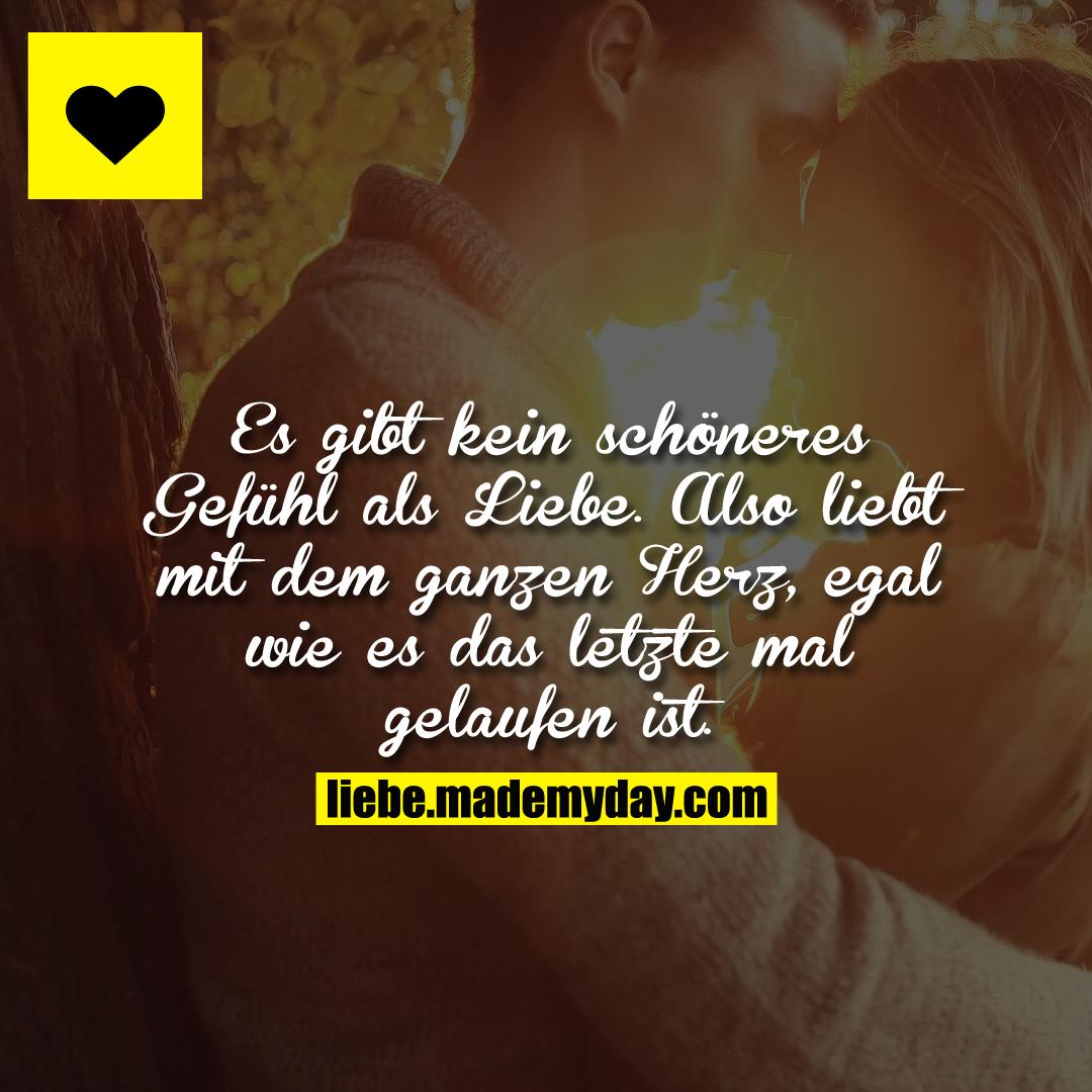 Es gibt kein schöneres Gefühl als Liebe. Also liebt mit dem ganzen Herz, egal wie es das letzte mal gelaufen ist.