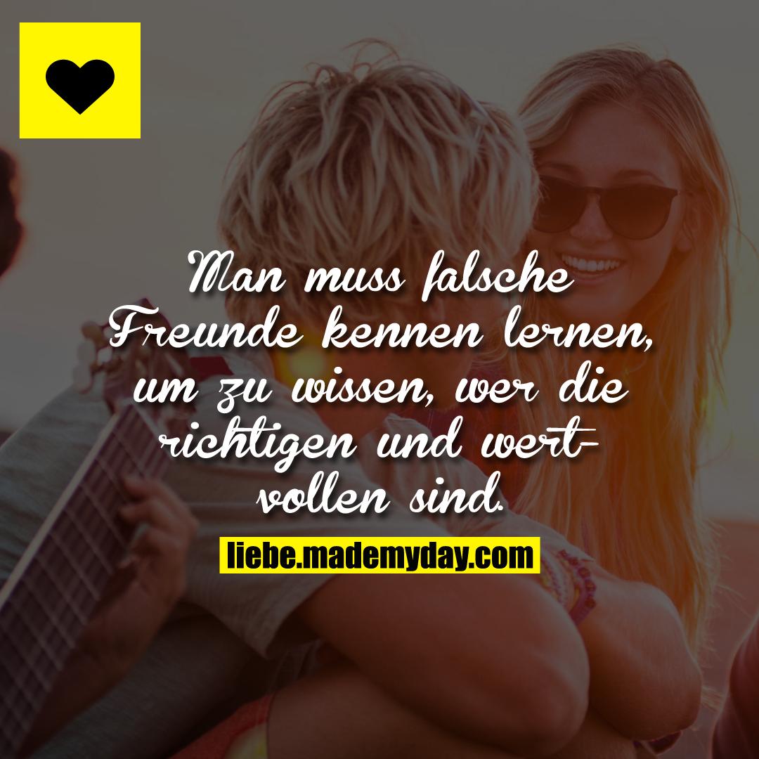 Man muss falsche Freunde kennen lernen, um zu wissen, wer die richtigen und wertvollen sind.