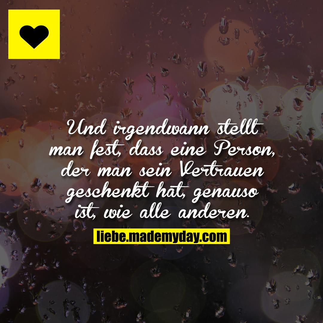 Und irgendwann stellt man fest, dass eine Person, der man sein Vertrauen geschenkt hat, genauso ist, wie alle anderen.