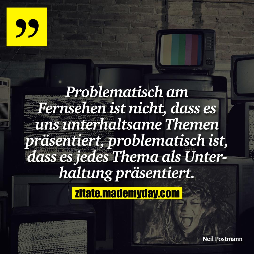 Problematisch am Fernsehen ist nicht, dass es uns unterhaltsame Themen präsentiert, problematisch ist, dass es jedes Thema als Unterhaltung präsentiert.
