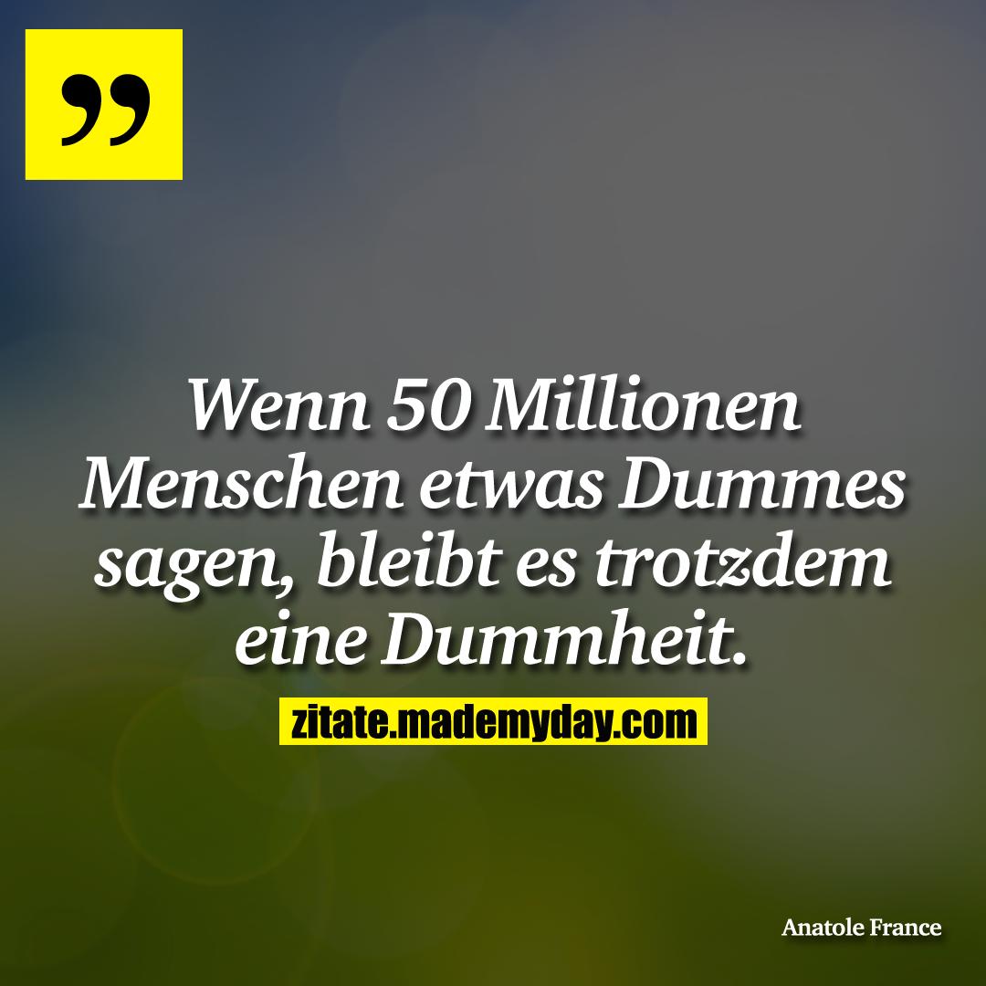 Wenn 50 Millionen Menschen etwas Dummes sagen, bleibt es trotzdem eine Dummheit.