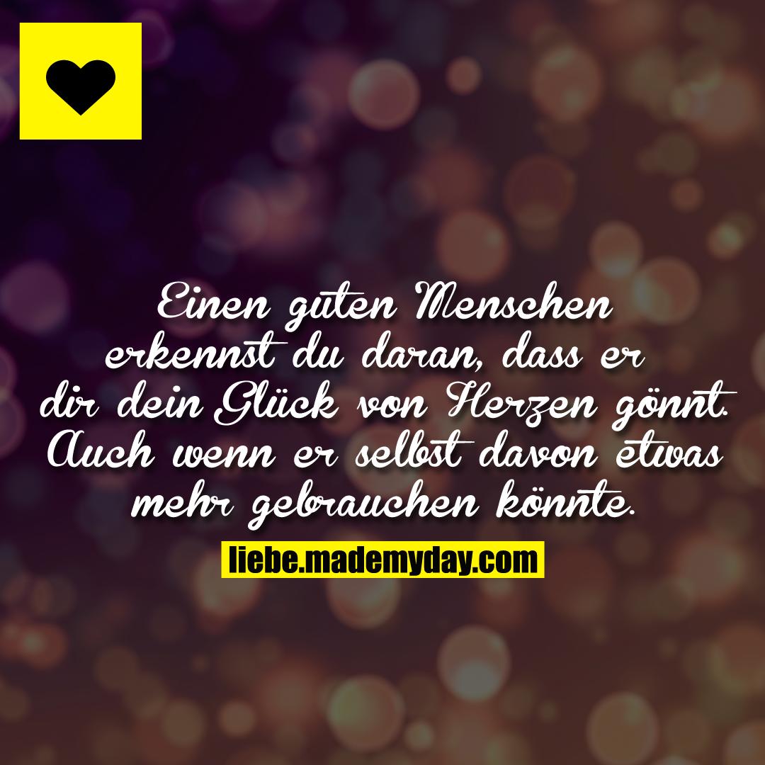 Einen guten Menschen erkennst du daran, dass er dir dein Glück von Herzen gönnt. Auch wenn er selbst davon etwas mehr gebrauchen könnte.