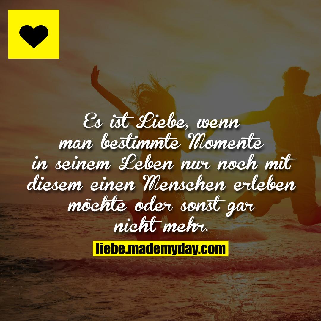 Es ist Liebe, wenn man bestimmte Momente in seinem Leben nur noch mit diesem einen Menschen erleben möchte oder sonst gar nicht mehr.