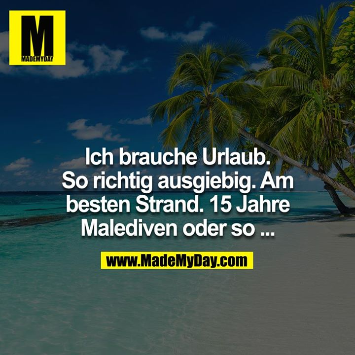Ich brauche Urlaub. So richtig ausgiebig. Am besten Strand. 15 Jahre Malediven oder so..