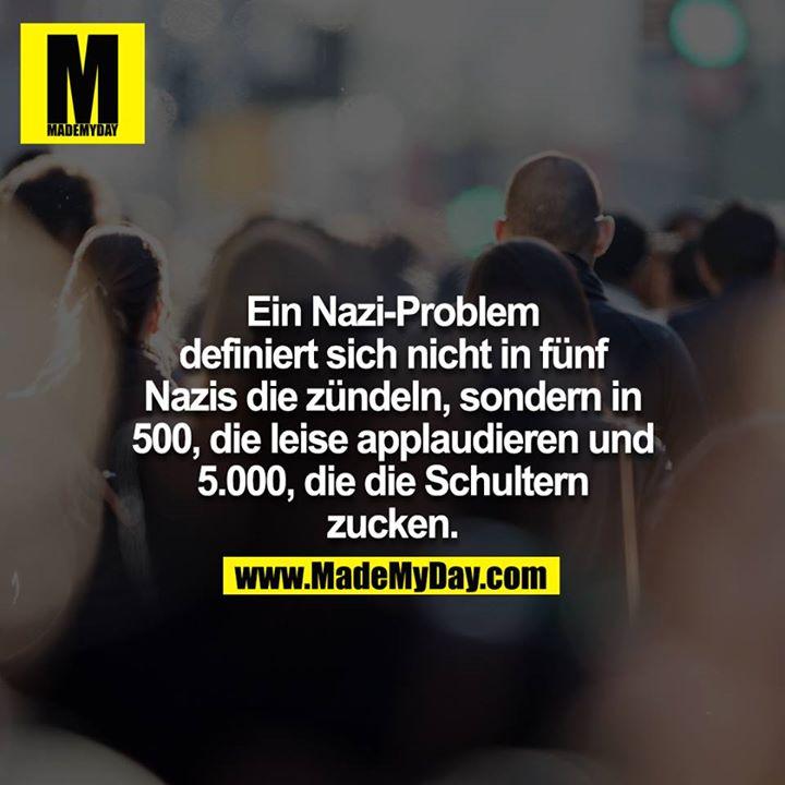 Ein Nazi-Problem definiert sich nicht in fünf Nazis die zündeln, sondern in 500, die leise applaudieren und 5.000, die die Schultern zucken.
