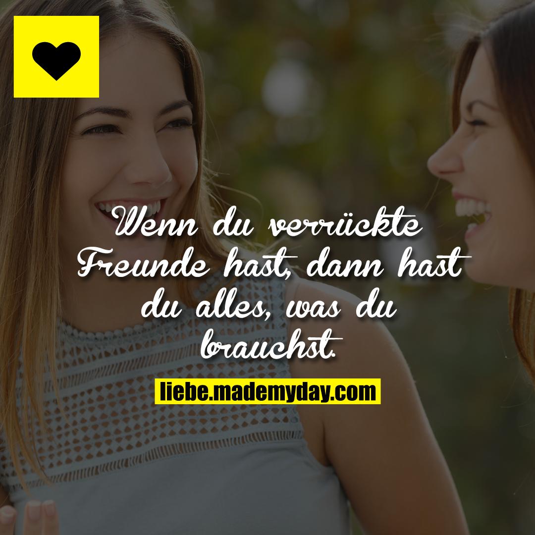 Wenn du verrückte Freunde hast, dann hast du alles, was du brauchst.