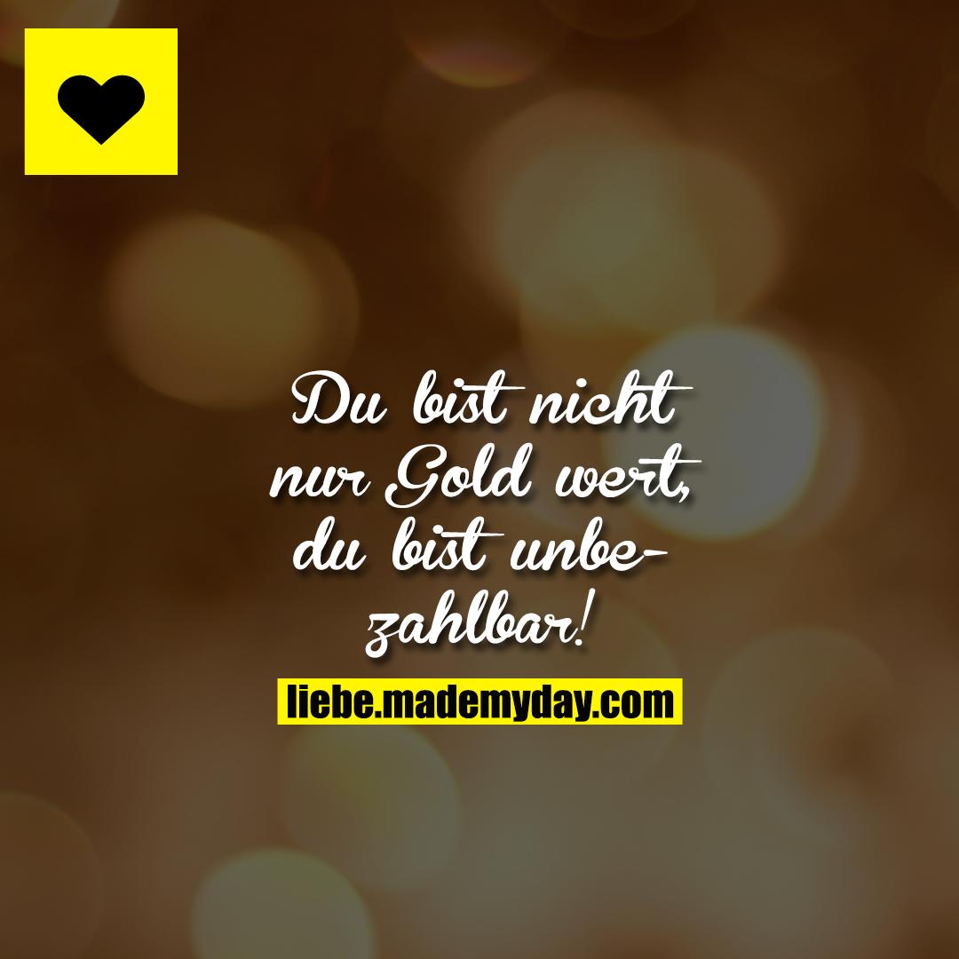 Du bist nicht nur Gold wert, du bist unbezahlbar!
