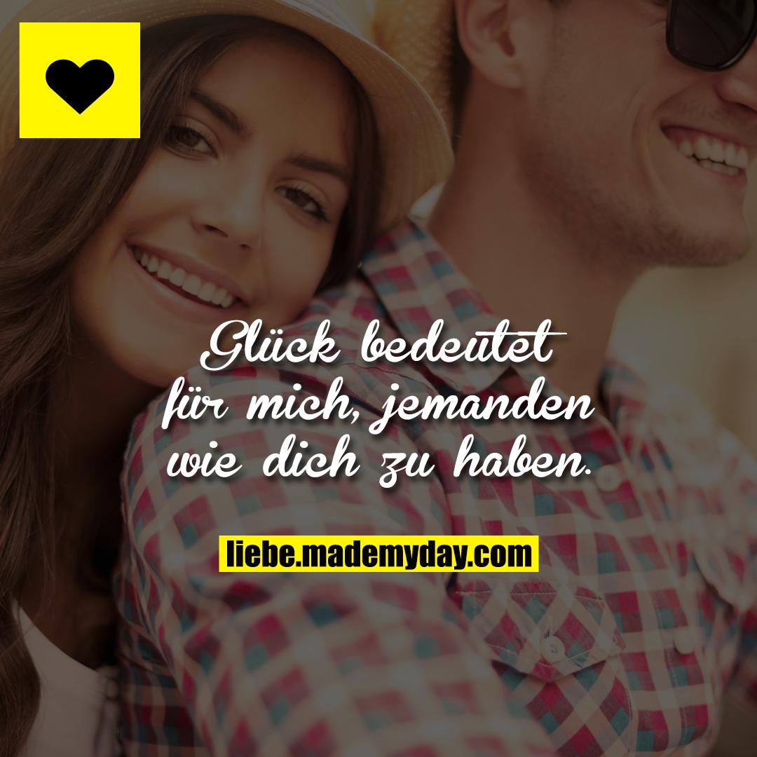 Glück bedeutet für mich, jemanden wie dich zu haben.