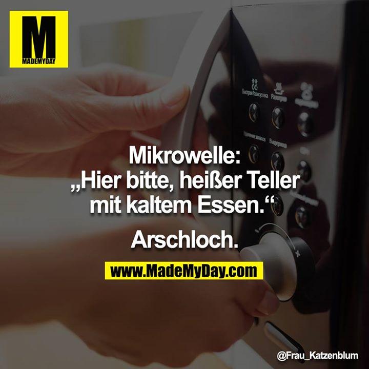 """Mikrowelle: """"Hier bitte, heißer Teller mit kaltem Essen."""" <br /> <br /> Arschloch."""