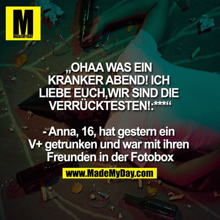 """""""OHAA WAS EIN KRANKER ABEND! ICH LIEBE EUCH, WIR SIND DIE VERRÜCKTESTEN!:*** """"- Anna, 16, hat gestern ein V+ getrunken und war mit ihren Freunden in der Fotobox"""