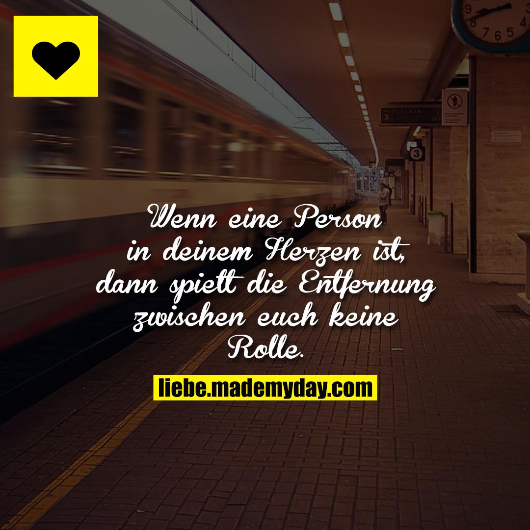Wenn eine Person in deinem Herzen ist, dann spielt die Entfernung zwischen euch keine Rolle.
