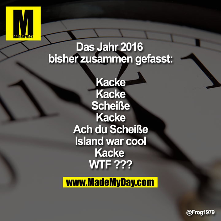 Das Jahr 2016 bisher zusammen gefasst:<br /> Kacke<br /> Kacke<br /> Scheiße<br /> Kacke<br /> Ach du Scheiße<br /> Island war cool<br /> Kacke <br /> WTF ???