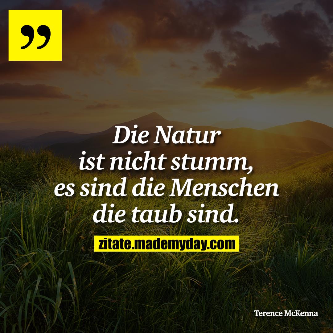 Die Natur ist nicht stumm, es sind die Menschen die taub sind.