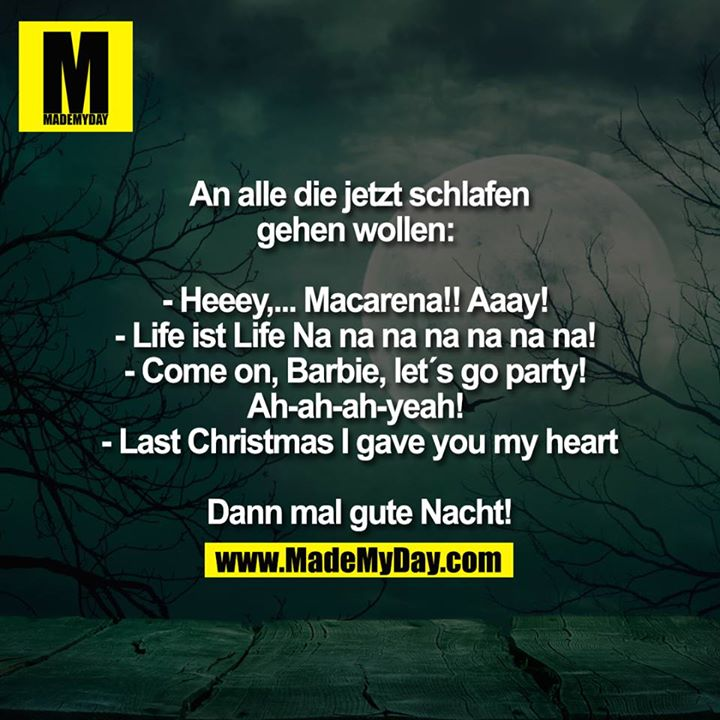 An alle die jetzt schlafen gehen wollen:<br /> - Heeey,... Macarena!! Aaay!<br /> - Life ist Life Na na na na na na na!<br /> - Come on, Barbie, let`s go party!<br /> Ah-ah-ah-yeah!<br /> - Last Christmas I gave you my heart<br /> <br /> Dann mal gute Nacht!<br />