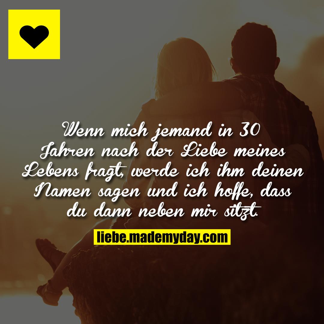 Wenn mich jemand in 30 Jahren nach der Liebe meines Lebens fragt, werde ich ihm deinen Namen sagen und ich hoffe, dass du dann neben mir sitzt.