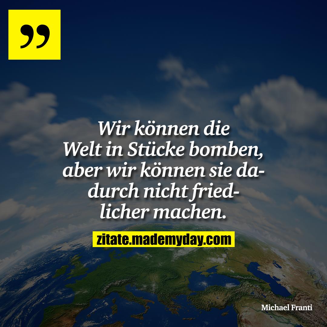Wir können die Welt in Stücke bomben, aber wir können sie dadurch nicht friedlicher machen.