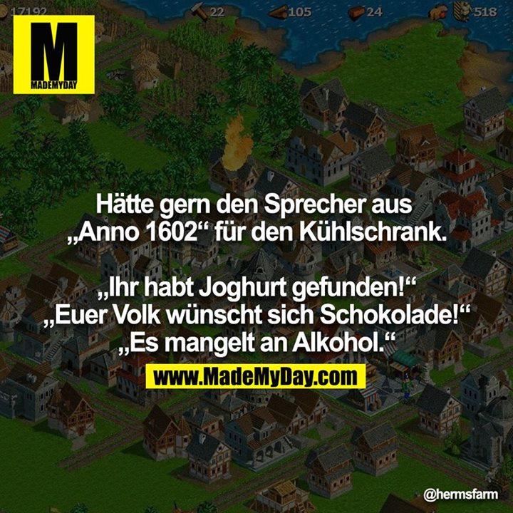 """Hätte gern den Sprecher aus """"Anno 1602"""" für den Kühlschrank.<br /> <br /> """"Ihr habt Joghurt gefunden!""""<br /> """"Euer Volk wünscht sich Schokolade!""""<br /> """"Es mangelt an Alkohol."""""""