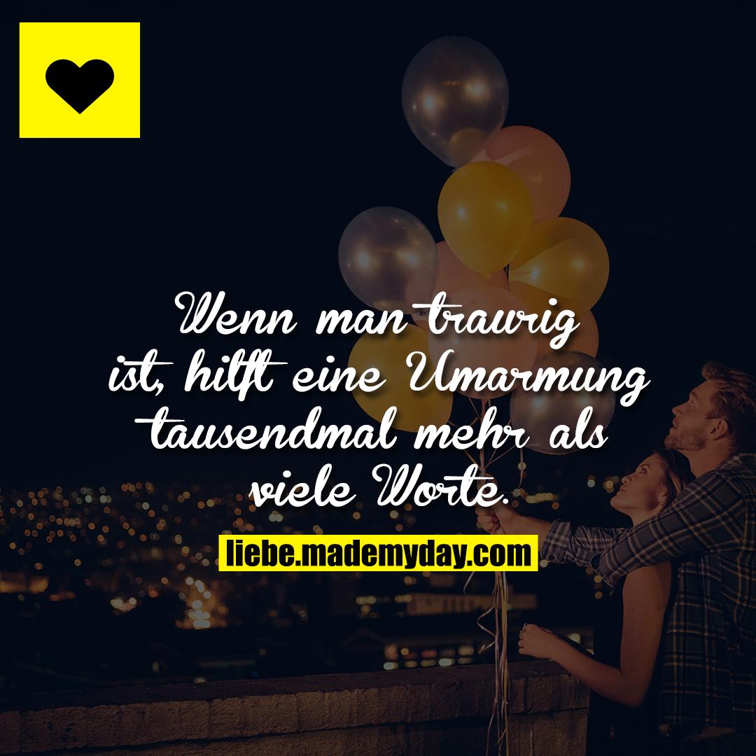 Wenn man traurig ist, hilft eine Umarmung tausendmal mehr als viele Worte.