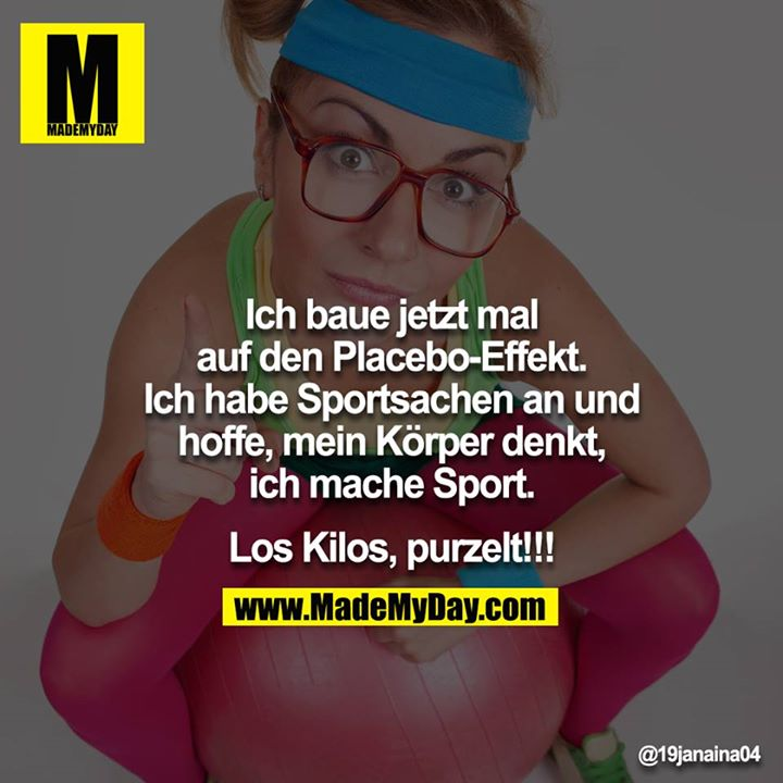 Ich baue jetzt mal auf den Placebo-Effekt.<br /> Ich habe Sportsachen an und hoffe, mein Körper denkt, ich mache Sport.<br /> <br /> Los Kilos, purzelt!!!