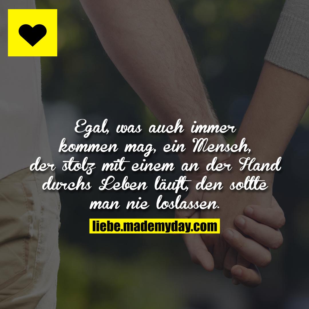 Egal, was auch immer kommen mag, ein Mensch, der stolz mit einem an der Hand durchs Leben läuft, den sollte man nie loslassen.