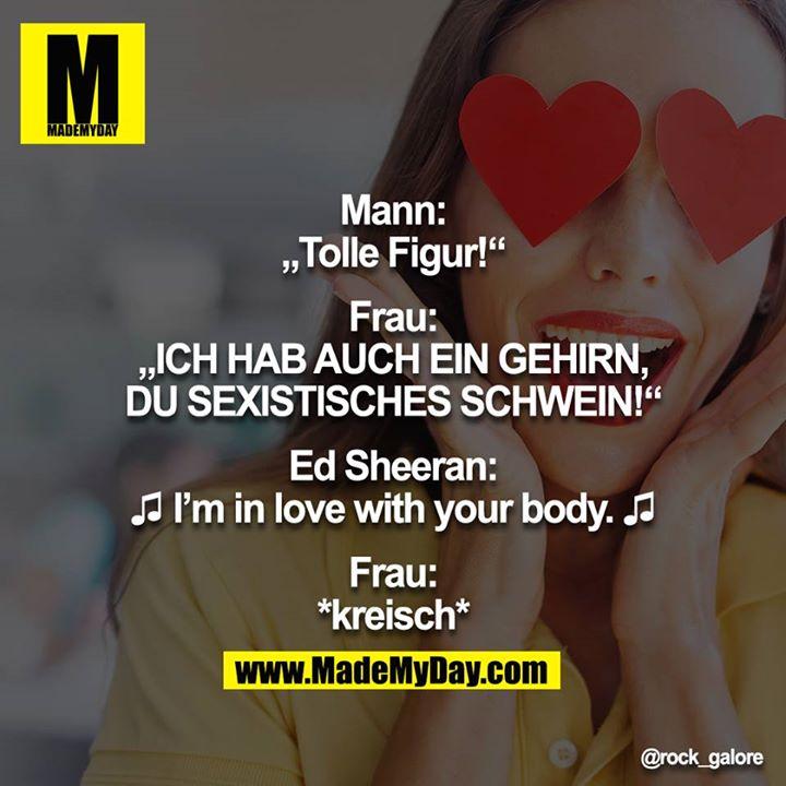 """Mann: """"Tolle Figur!""""<br /> <br /> Frau: """"ICH HAB AUCH EIN GEHIRN, DU SEXISTISCHES SCHWEIN!""""<br /> <br /> Ed Sheeran: ♬ I'm in love with your body ♫<br /> <br /> Frau: *kreisch*"""