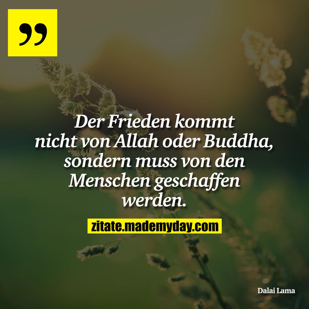 Der Frieden kommt nicht von Allah oder Buddha, sondern muss von den Menschen geschaffen werden.