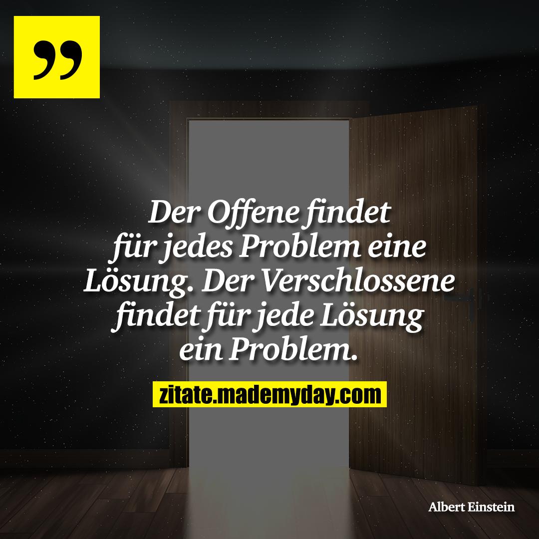 Der Offene findet für jedes Problem eine Lösung. Der Verschlossene findet für jede Lösung ein Problem.