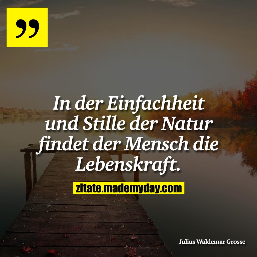 In der Einfachheit und Stille der Natur findet der Mensch die Lebenskraft.