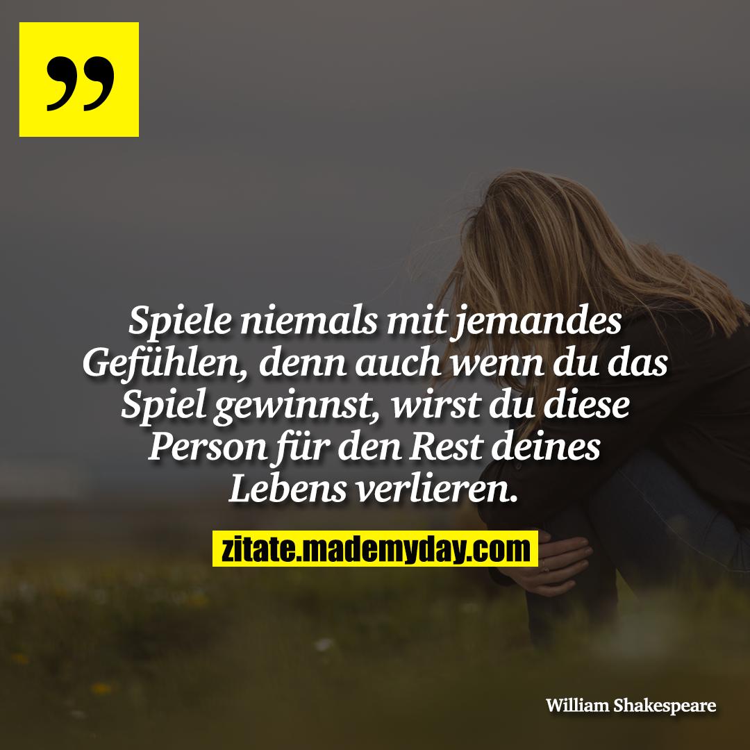 Spiele niemals mit jemandes Gefühlen, denn auch wenn du das Spiel gewinnst, wirst du diese Person für den Rest deines Lebens verlieren.