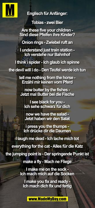 Englisch für Anfänger:<br /> <br /> Tobias - zwei Bier<br /> Are these five your children - Sind diese Pfeifen ihre Kinder?<br /> Onion rings - Zwiebel ruft an<br /> I understand just train-station - Ich verstehe nur Bahnhof<br /> I think i spider - Ich glaub ich spinne<br /> the devil will i do - Den Teufel werde ich tun<br /> tell me nothing from the horse - Erzähl mir keinen vom Pferd<br /> now butter by the fishes - Jetzt mal Butter bei die Fische<br /> I see black for you - Ich sehe schwarz für Dich<br /> now we have the salad - Jetzt haben wir den Salat<br /> i press you the thumps - Ich drücke dir die Daumen<br /> I laugh me dead - Ich lache mich tot<br /> everything for the cat - Alles für die Katz<br /> the jumping point is - Der springende Punkt ist<br /> make a fly - Mach ne Fliege<br /> I make me on the sock - Ich mach mich auf die Socken<br /> I make you fix and ready - Ich mach dich fix und fertig
