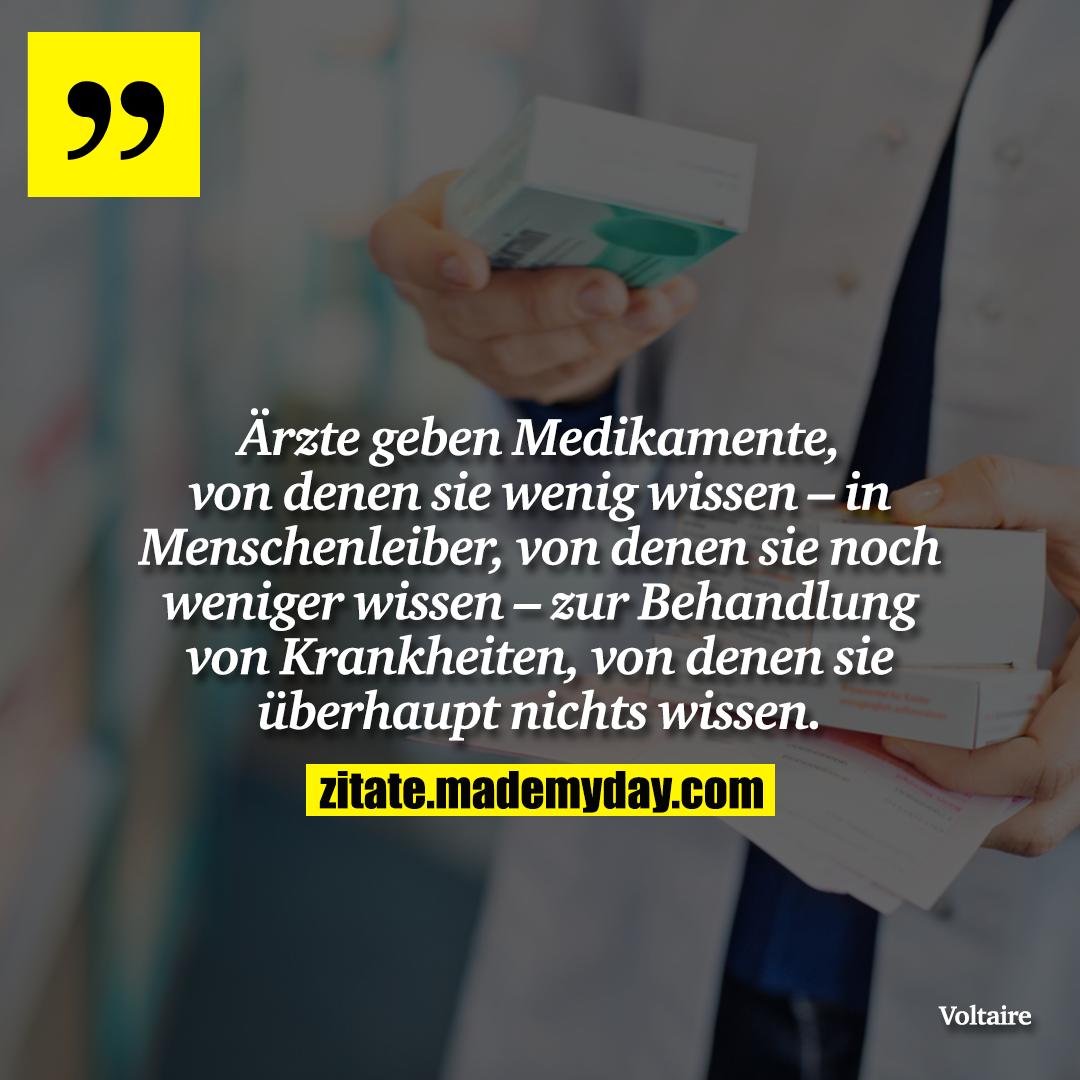 Ärzte geben Medikamente, von denen sie wenig wissen – in Menschenleiber, von denen sie noch weniger wissen – zur Behandlung von Krankheiten, von denen sie überhaupt nichts wissen.