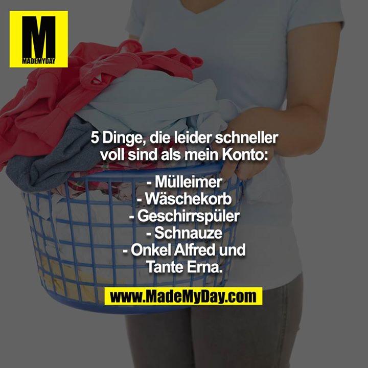 5 Dinge, die leider schneller voll sind als mein Konto:<br /> <br /> - Mülleimer<br /> - Wäschekorb<br /> - Geschirrspüler<br /> - Schnauze<br /> - Onkel Alfred und Tante Erna.