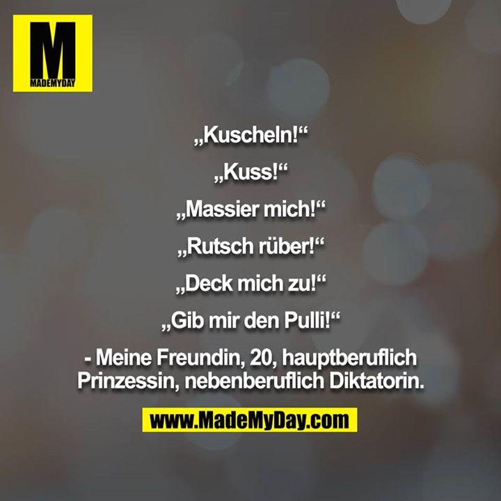 """""""Kuscheln!""""<br /> <br /> """"Kuss!""""<br /> <br /> """"Massier mich!""""<br /> <br /> """"Rutsch rüber!""""<br /> <br /> """"Deck mich zu!""""<br /> <br /> """"Gib mir den Pulli!""""<br /> <br /> - Meine Freundin, 20, hauptberuflich<br /> Prinzessin, nebenberuflich Diktatorin."""