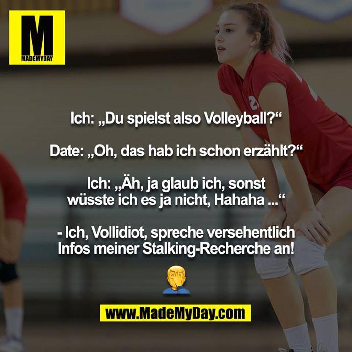 """Ich: """"Du spielst also Volleyball?""""<br /> <br /> Date: """"Oh, das hab ich schon erzählt?""""<br /> <br /> Ich: """"Äh, ja glaub ich, sonst wüsste ich es ja nicht, Hahaha ...""""<br /> <br /> - Ich, Vollidiot, spreche versehentlich Infos meiner Stalking-Recherche an!<br /> <br /> ?"""