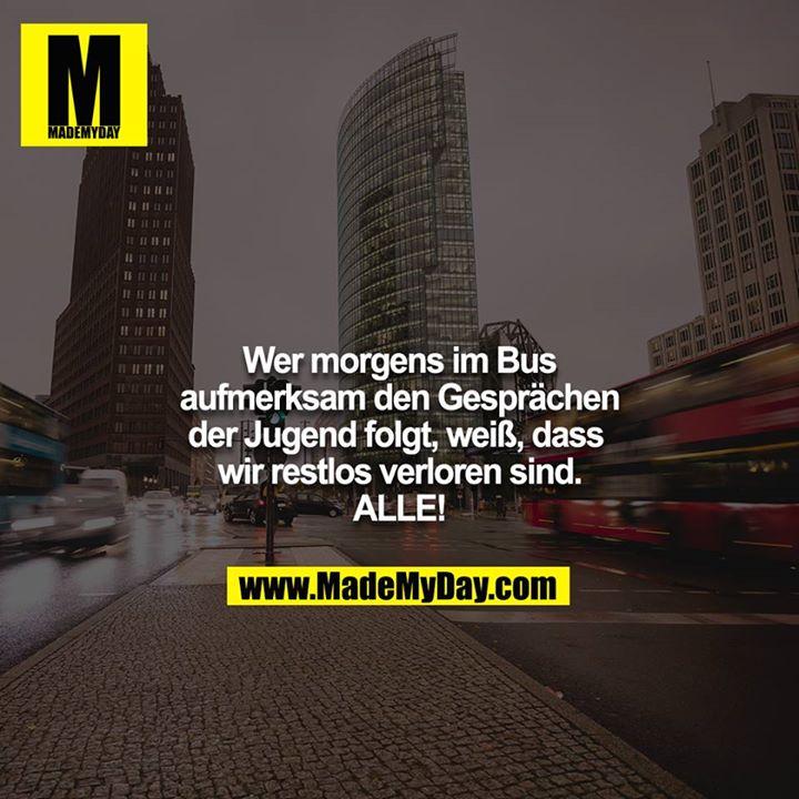 Wer morgens im Bus aufmerksam den Gesprächen der Jugend folgt, weiß, dass wir restlos verloren sind. ALLE!