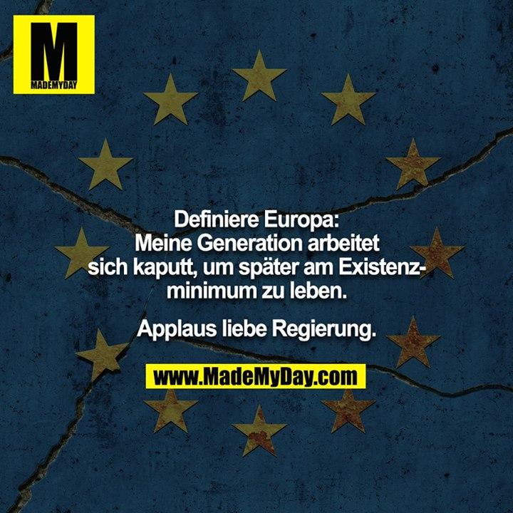 Definiere Europa:<br /> <br /> Meine Generation arbeitet sich kaputt, um später am Existenzminimum zu leben.<br /> <br /> Applaus liebe Regierung.