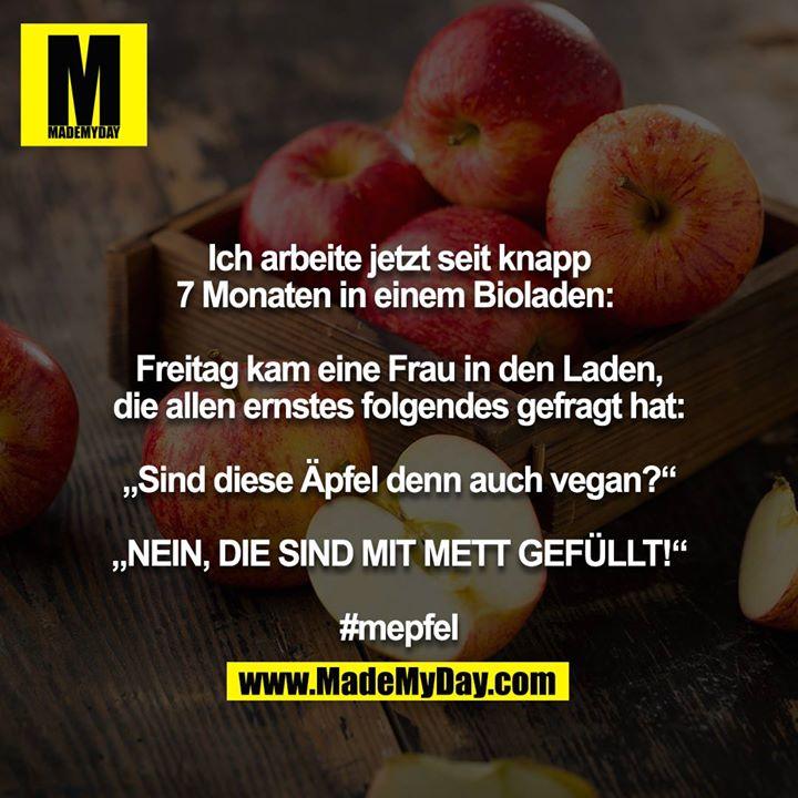 """Ich arbeite jetzt seit knapp 7 Monaten in einem Bioladen: <br /> <br /> Freitag kam eine Frau in den Laden, die allen ernstes folgendes gefragt hat:<br /> <br /> """"Sind diese Äpfel denn auch vegan?""""<br /> <br /> """"NEIN, DIE SIND MIT METT GEFÜLLT!""""<br /> <br /> #mepfel"""