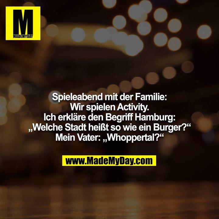 """Spieleabend mit der Familie: Wir spielen Activity. Ich erkläre den Begriff Hamburg: """"Welche Stadt heißt so wie ein Burger?""""<br /> Mein Vater: """"Whoppertal?"""""""