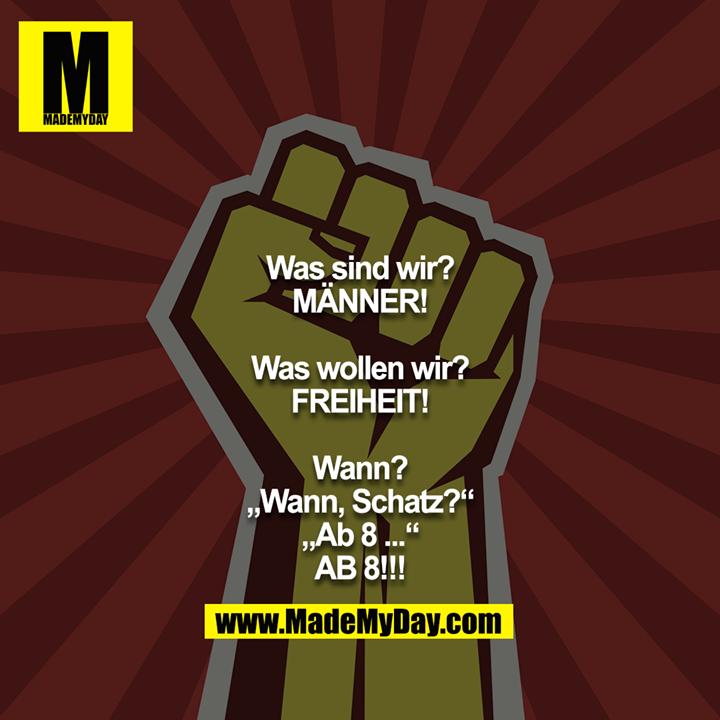 """Was sind wir?<br /> MÄNNER!<br /> <br /> Was wollen wir?<br /> FREIHEIT!<br /> <br /> Wann?<br /> """"Wann, Schatz?""""<br /> """"Ab 8 ...""""<br /> AB 8!!!"""