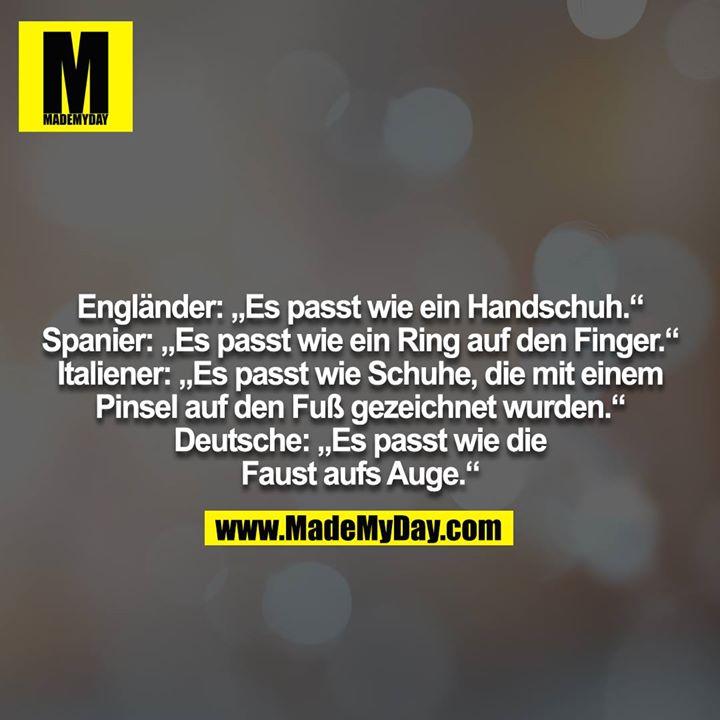 """Engländer: """"Es passt wie ein Handschuh.""""<br /> Spanier: """"Es passt wie ein Ring auf den Finger.""""<br /> Italiener: """"Es passt wie Schuhe, die mit einem Pinsel auf den Fuß gezeichnet wurden.""""<br /> Deutsche: """"Es passt wie die Faust aufs Auge."""""""