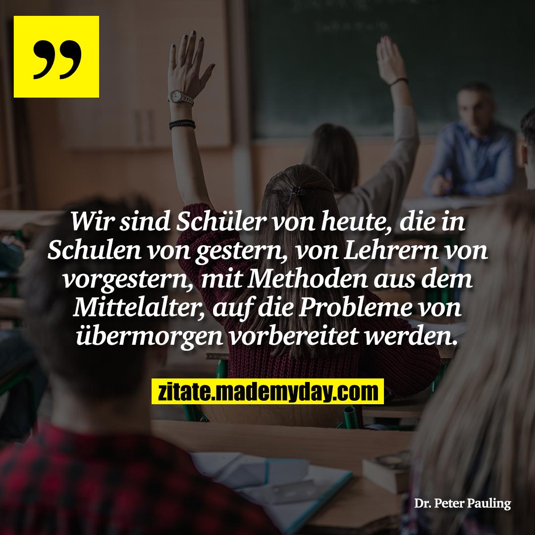 Wir sind Schüler von heute, die in Schulen von gestern, von Lehrern von vorgestern, mit Methoden aus dem Mittelalter, auf die Probleme von übermorgen vorbereitet werden.
