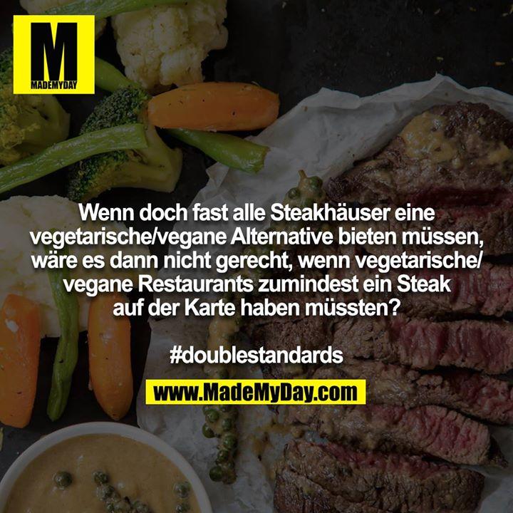 Wenn doch fast alle Steakhäuser eine vegetarische/vegane Alternative bieten müssen, wäre es dann nicht gerecht, wenn vegetarische/vegane Restaurants zumindest ein Steak auf der Karte haben müssten?<br /> <br /> #doublestandards