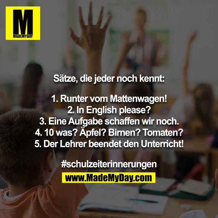 Sätze, die jeder noch kennt:<br /> <br /> 1. Runter vom Mattenwagen!<br /> 2. In English please?<br /> 3. Eine Aufgabe schaffen wir noch.<br /> 4. 10 was? Äpfel? Birnen? Tomaten?<br /> 5. Der Lehrer beendet den Unterricht!<br /> <br /> #schulzeiterinnerungen