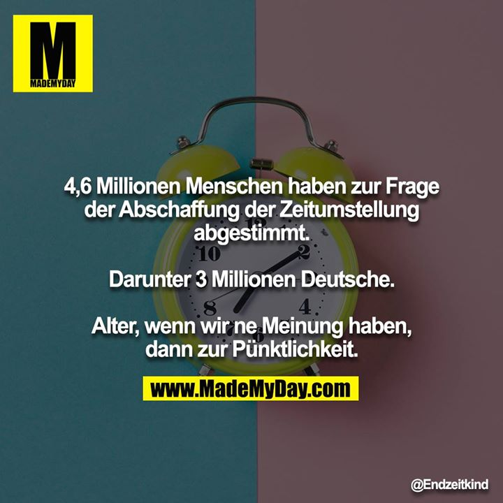 4,6 Millionen Menschen haben zur Frage der Abschaffung der Zeitumstellung abgestimmt.<br /> <br /> Darunter 3 Millionen Deutsche.<br /> <br /> Alter, wenn wir ne Meinung haben, dann zur Pünktlichkeit.