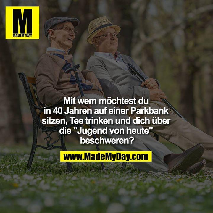 """Mit wem möchtest du in 40 Jahren auf einer Parkbank sitzen, Tee trinken und dich über die """"Jugend von heute"""" beschweren?"""