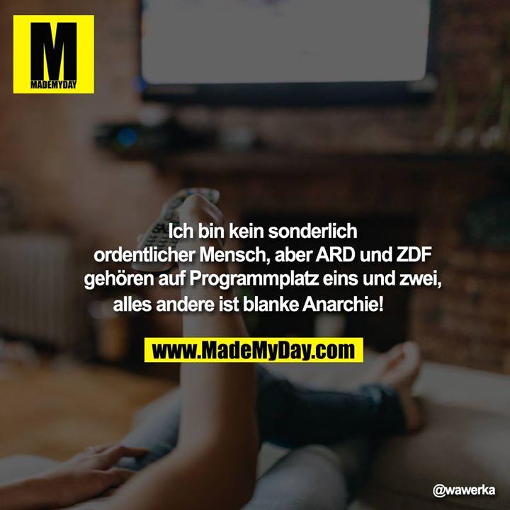 Ich bin kein sonderlich ordentlicher Mensch, aber ARD und ZDF gehören auf Programmplatz eins und zwei, alles andere ist blanke Anarchie!