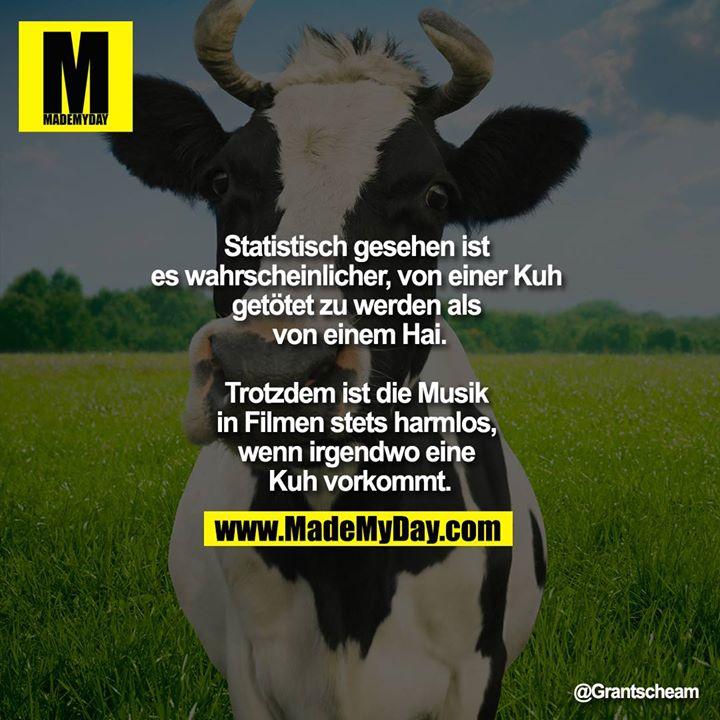 Statistisch gesehen ist es wahrscheinlicher, von einer Kuh getötet zu werden als von einem Hai.<br /> <br /> Trotzdem ist die Musik in Filmen stets harmlos, wenn irgendwo eine Kuh vorkommt.