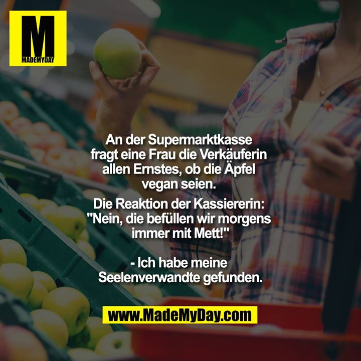 """An der Supermarktkasse fragt eine Frau die Verkäuferin allen Ernstes, ob die Äpfel vegan seien. Die Reaktion der Kassiererin: """"Nein, die befüllen wir morgens immer mit Mett!""""<br /> <br /> - Ich habe meine Seelenverwandte gefunden."""