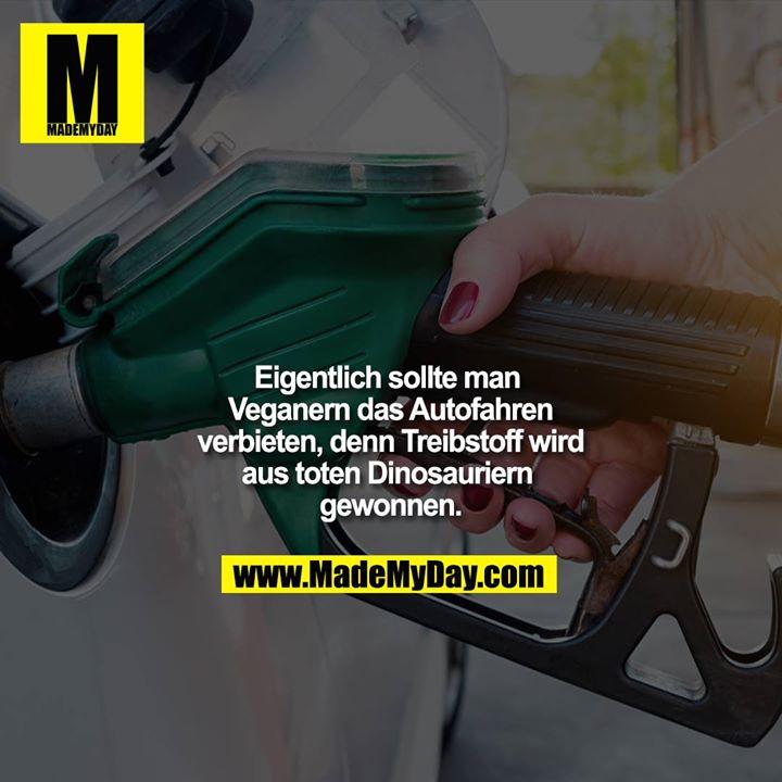 Eigentlich sollte man Veganern das Autofahren verbieten, denn Treibstoff wird aus toten Dinosauriern gewonnen.