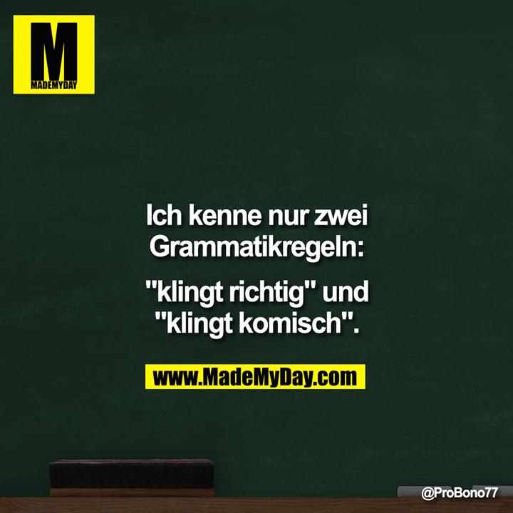 """Ich kenne nur zwei<br /> Grammatikregeln:<br /> """"Klingt richtig"""" und<br /> """"Klingt komisch""""."""